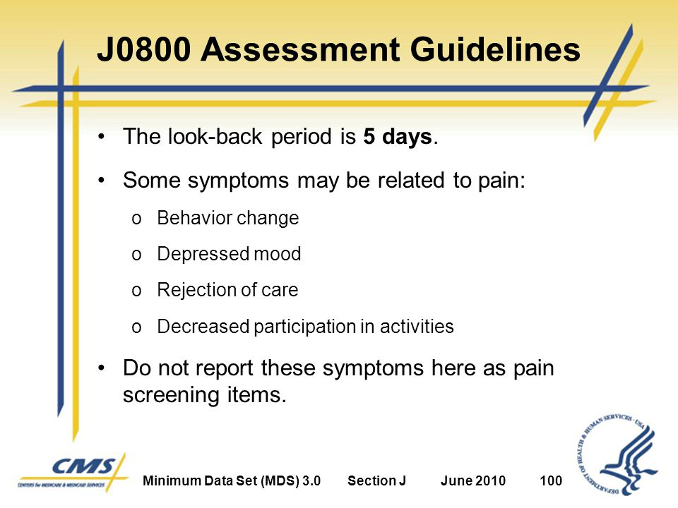 Minimum Data Set (MDS) 3.0Section JJune 2010100 J0800 Assessment Guidelines The look-back period is 5 days.