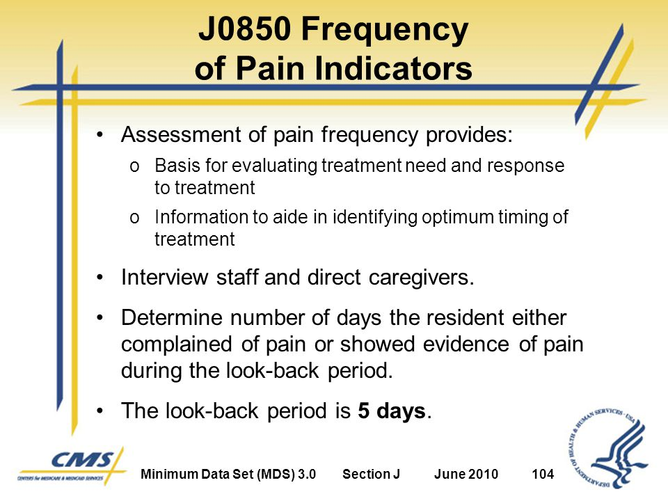 Minimum Data Set (MDS) 3.0Section JJune 2010104 J0850 Frequency of Pain Indicators Assessment of pain frequency provides: oBasis for evaluating treatment need and response to treatment oInformation to aide in identifying optimum timing of treatment Interview staff and direct caregivers.