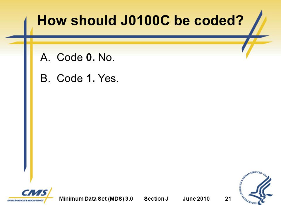 Minimum Data Set (MDS) 3.0Section JJune 201021 How should J0100C be coded.