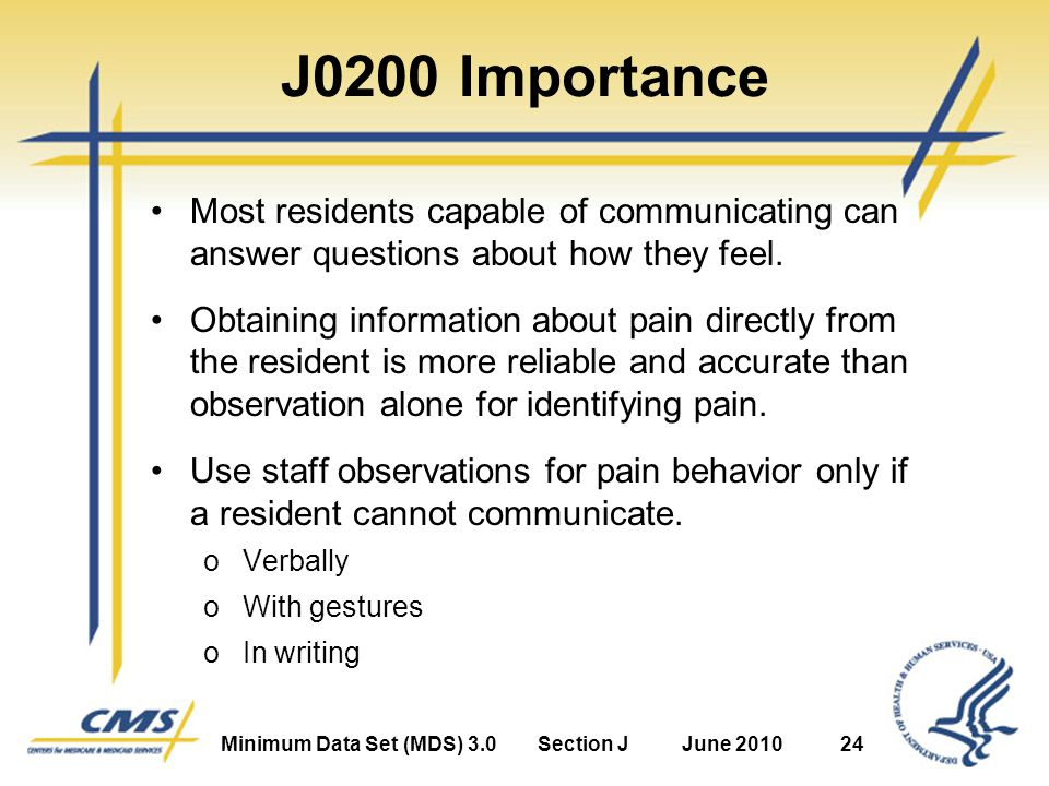 Minimum Data Set (MDS) 3.0Section JJune 201024 J0200 Importance Most residents capable of communicating can answer questions about how they feel.