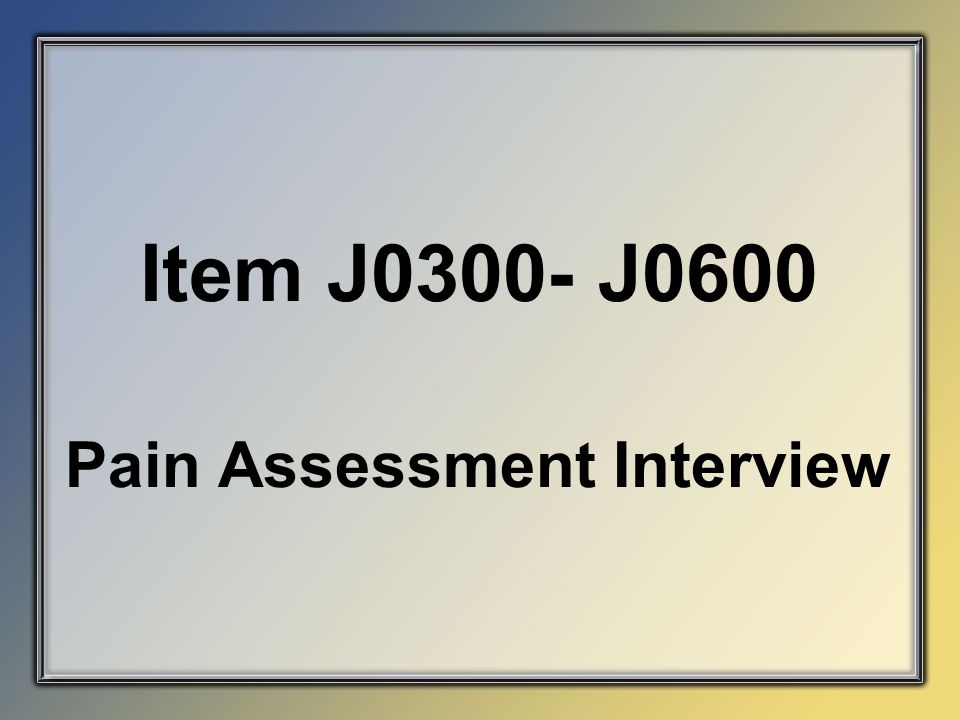 Item J0300- J0600 Pain Assessment Interview