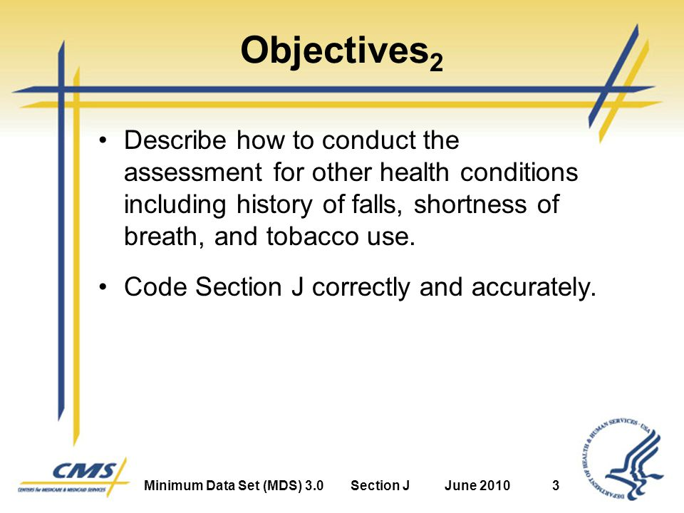 Minimum Data Set (MDS) 3.0Section JJune 20103 Objectives 2 Describe how to conduct the assessment for other health conditions including history of falls, shortness of breath, and tobacco use.