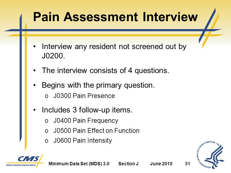 Minimum Data Set (MDS) 3.0Section JJune 201031 Pain Assessment Interview Interview any resident not screened out by J0200.