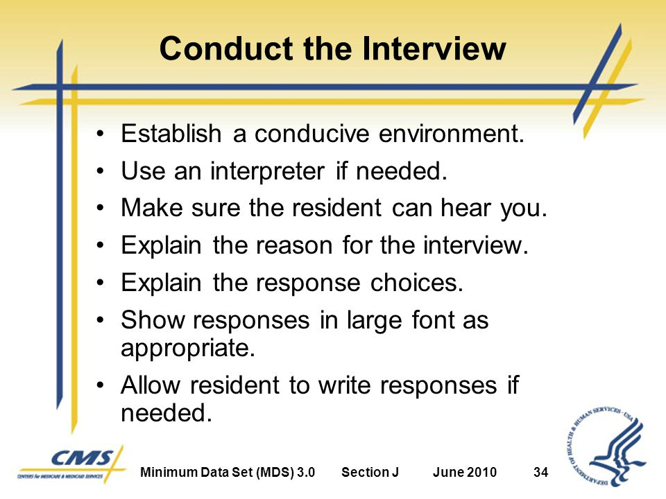 Minimum Data Set (MDS) 3.0Section JJune 201034 Conduct the Interview Establish a conducive environment.