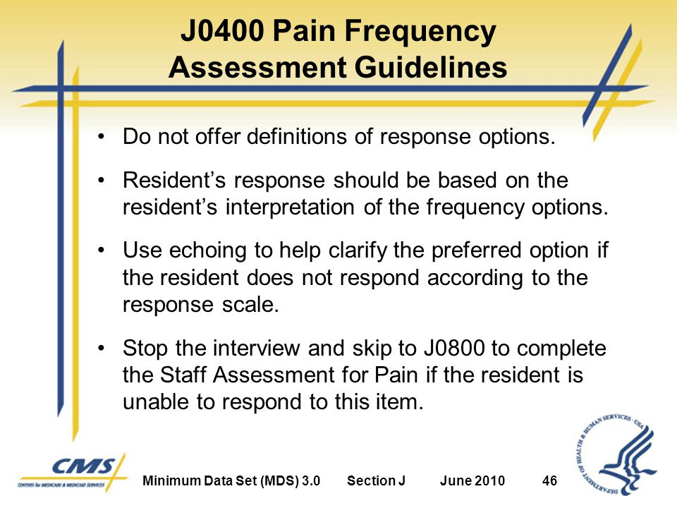 Minimum Data Set (MDS) 3.0Section JJune 201046 J0400 Pain Frequency Assessment Guidelines Do not offer definitions of response options.