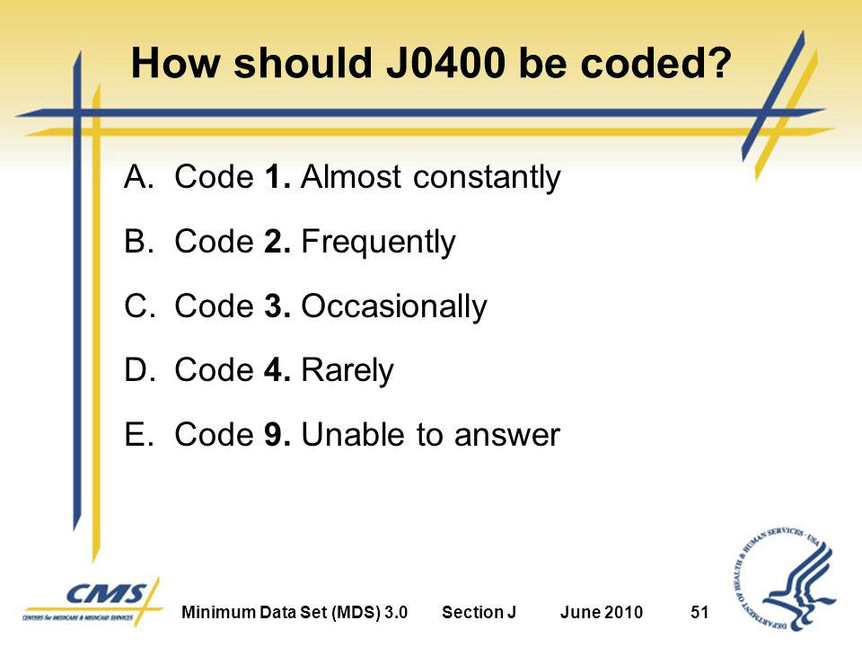 Minimum Data Set (MDS) 3.0Section JJune 201051 How should J0400 be coded.