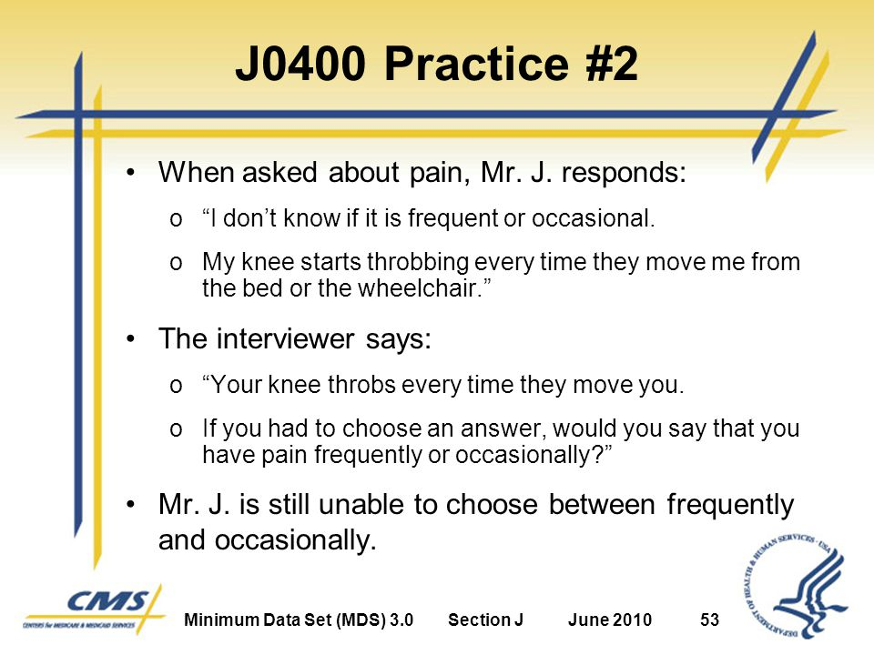 Minimum Data Set (MDS) 3.0Section JJune 201053 J0400 Practice #2 When asked about pain, Mr.