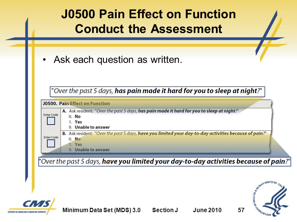 Minimum Data Set (MDS) 3.0Section JJune 201057 J0500 Pain Effect on Function Conduct the Assessment Ask each question as written.