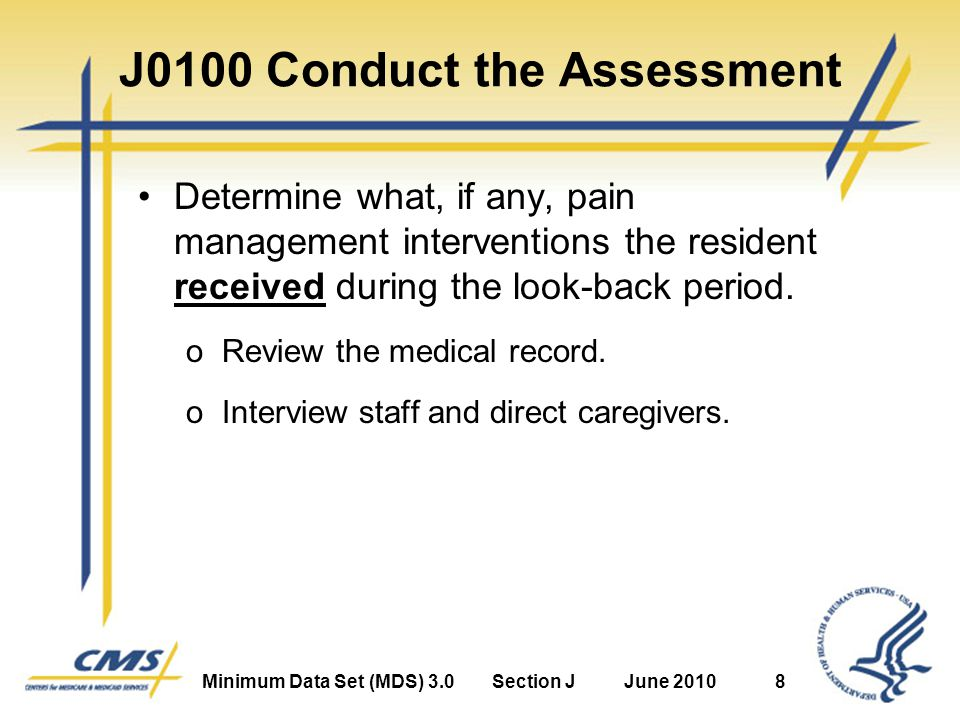 Minimum Data Set (MDS) 3.0Section JJune 20108 J0100 Conduct the Assessment Determine what, if any, pain management interventions the resident received during the look-back period.