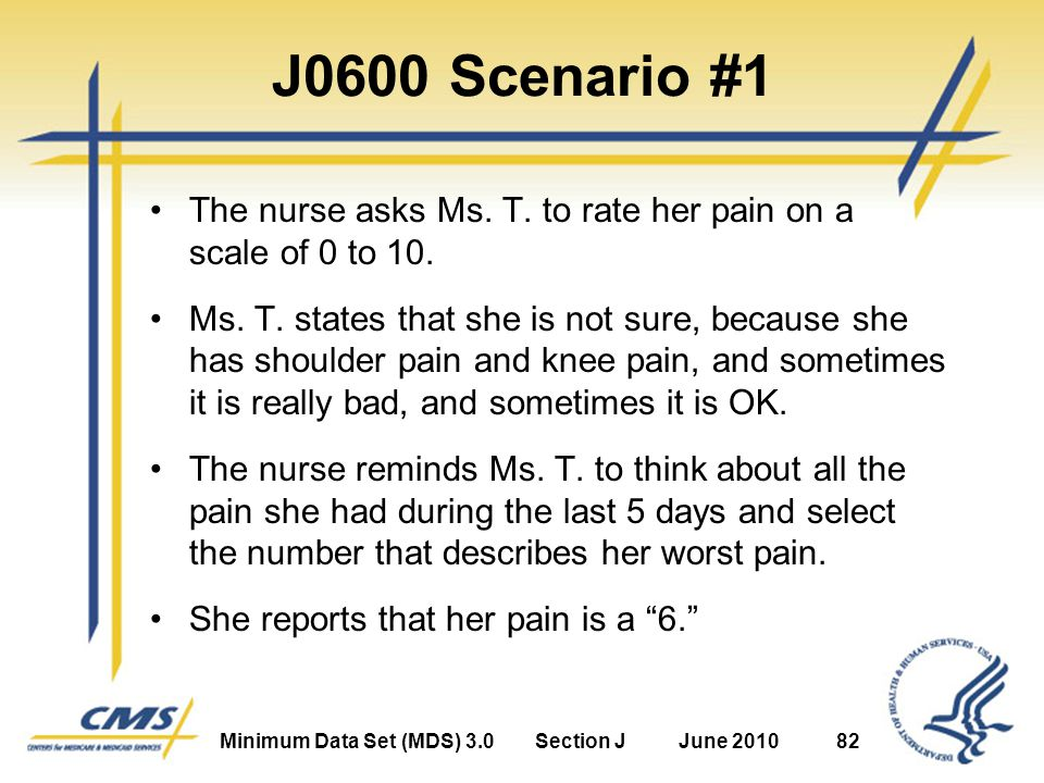 Minimum Data Set (MDS) 3.0Section JJune 201082 J0600 Scenario #1 The nurse asks Ms.