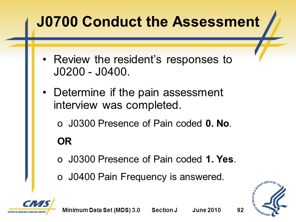 Minimum Data Set (MDS) 3.0Section JJune 201092 J0700 Conduct the Assessment Review the resident's responses to J0200 - J0400.