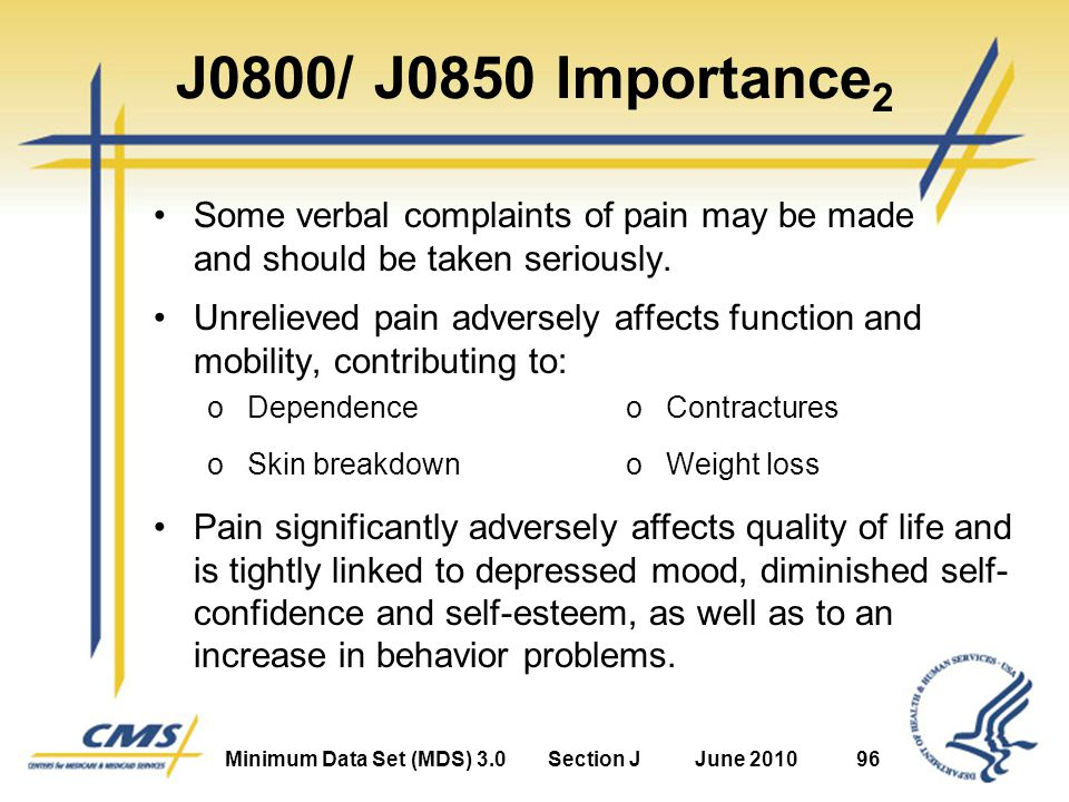 Minimum Data Set (MDS) 3.0Section JJune 201096 J0800/ J0850 Importance 2 Some verbal complaints of pain may be made and should be taken seriously.
