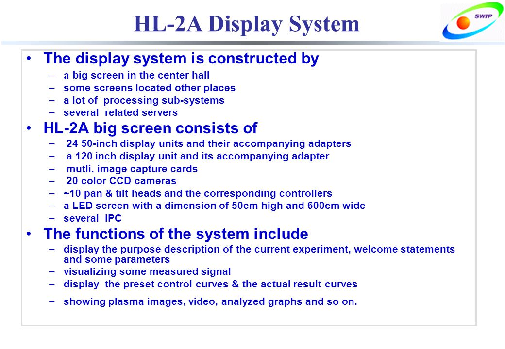 HL-2A Display System The display system is constructed by –a b ig screen in the center hall –some screens located other places –a lot of processing sub-systems –several related servers HL-2A big screen consists of – 24 50-inch display units and their accompanying adapters – a 120 inch display unit and its accompanying adapter – mutli.