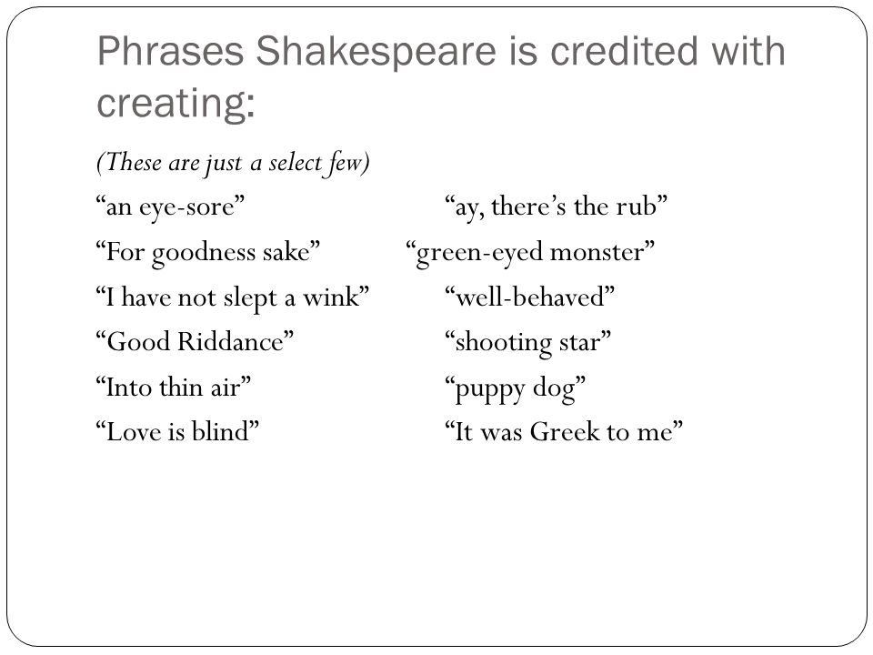 """Phrases Shakespeare is credited with creating: (These are just a select few) """"an eye-sore""""""""ay, there's the rub"""" """"For goodness sake"""" """"green-eyed monste"""