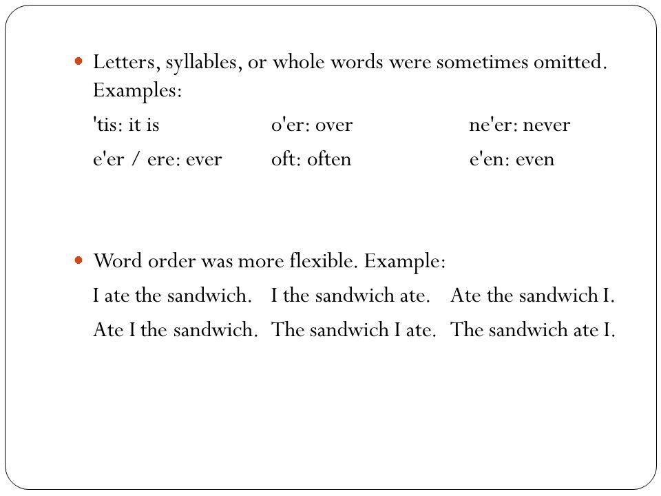 Letters, syllables, or whole words were sometimes omitted. Examples: 'tis: it iso'er: overne'er: never e'er / ere: everoft: oftene'en: even Word order