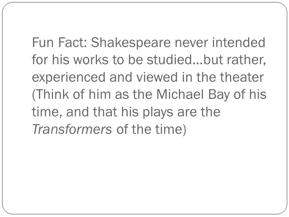 Fun Fact: Shakespeare never intended for his works to be studied…but rather, experienced and viewed in the theater (Think of him as the Michael Bay of