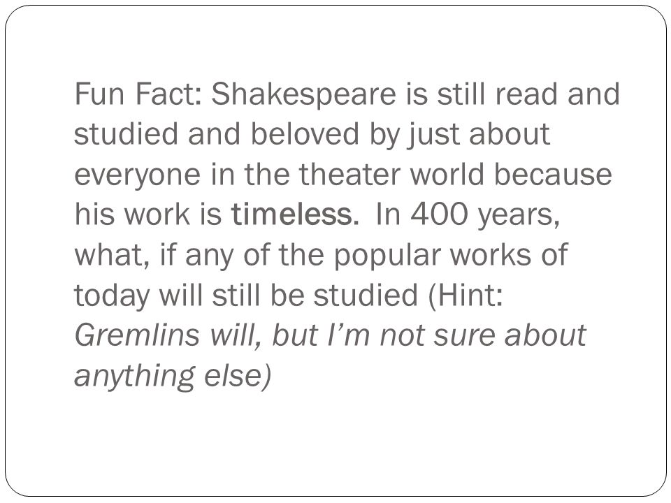 Fun Fact: Shakespeare is still read and studied and beloved by just about everyone in the theater world because his work is timeless. In 400 years, wh
