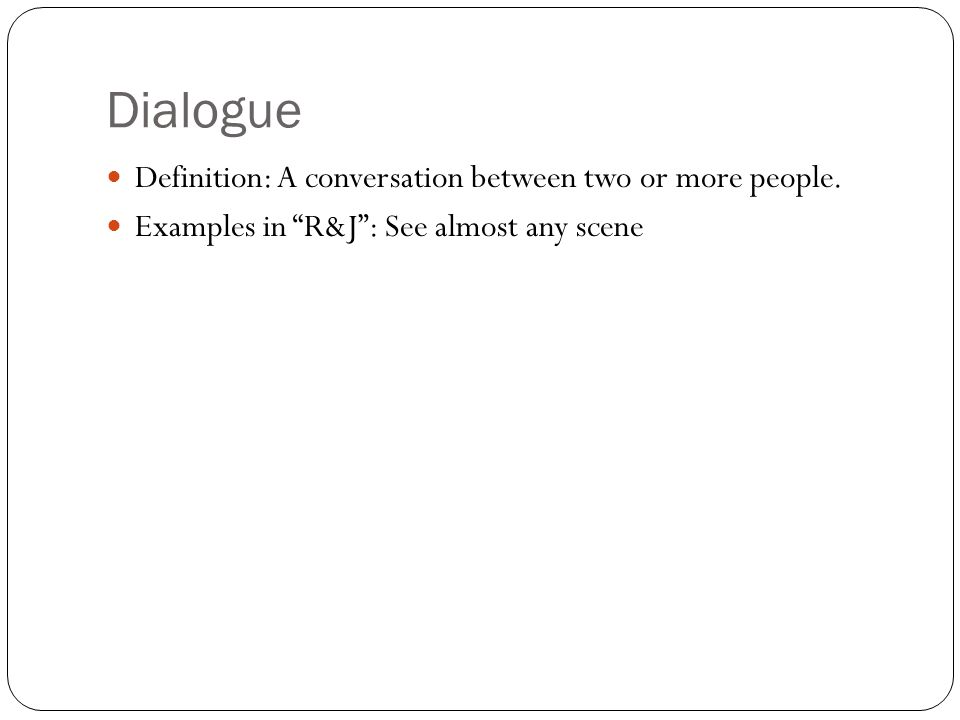"""Dialogue Definition: A conversation between two or more people. Examples in """"R&J"""": See almost any scene"""
