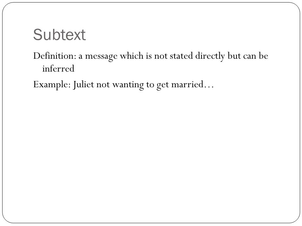 Subtext Definition: a message which is not stated directly but can be inferred Example: Juliet not wanting to get married…