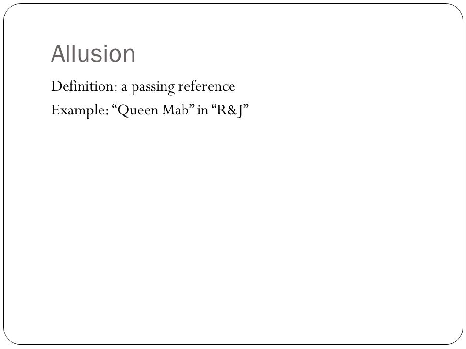 """Allusion Definition: a passing reference Example: """"Queen Mab"""" in """"R&J"""""""