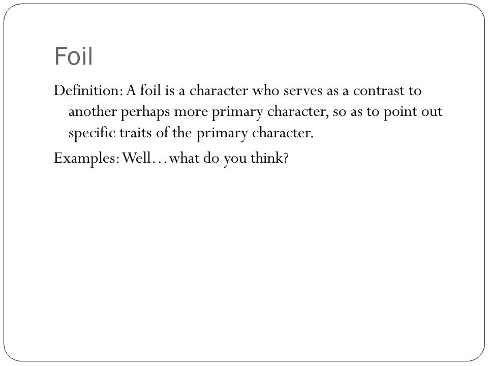 Foil Definition: A foil is a character who serves as a contrast to another perhaps more primary character, so as to point out specific traits of the p