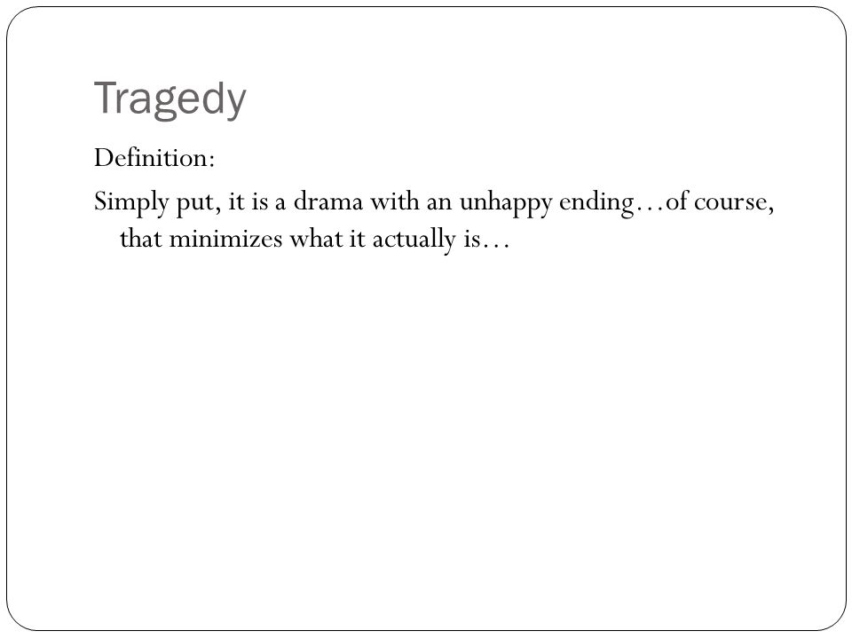 Tragedy Definition: Simply put, it is a drama with an unhappy ending…of course, that minimizes what it actually is…