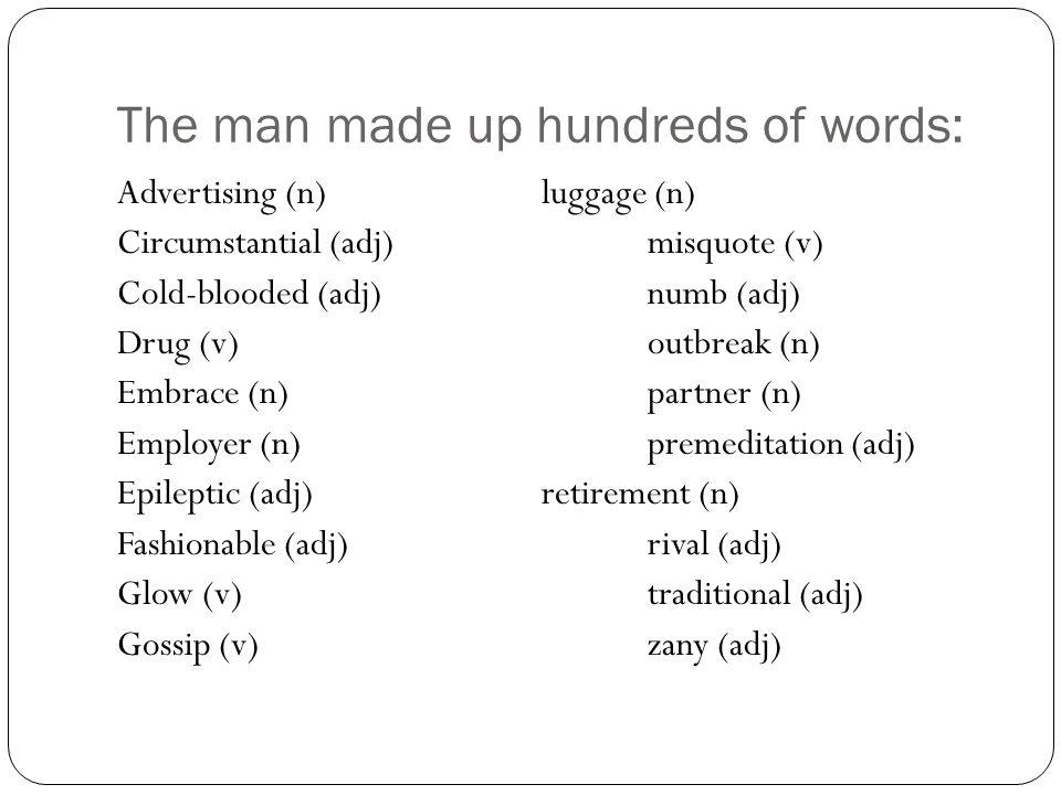 The man made up hundreds of words: Advertising (n)luggage (n) Circumstantial (adj)misquote (v) Cold-blooded (adj)numb (adj) Drug (v)outbreak (n) Embra