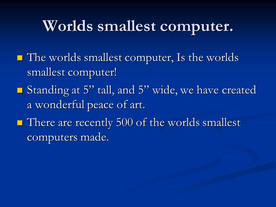 Worlds smallest computer. The worlds smallest computer, Is the worlds smallest computer! The worlds smallest computer, Is the worlds smallest computer