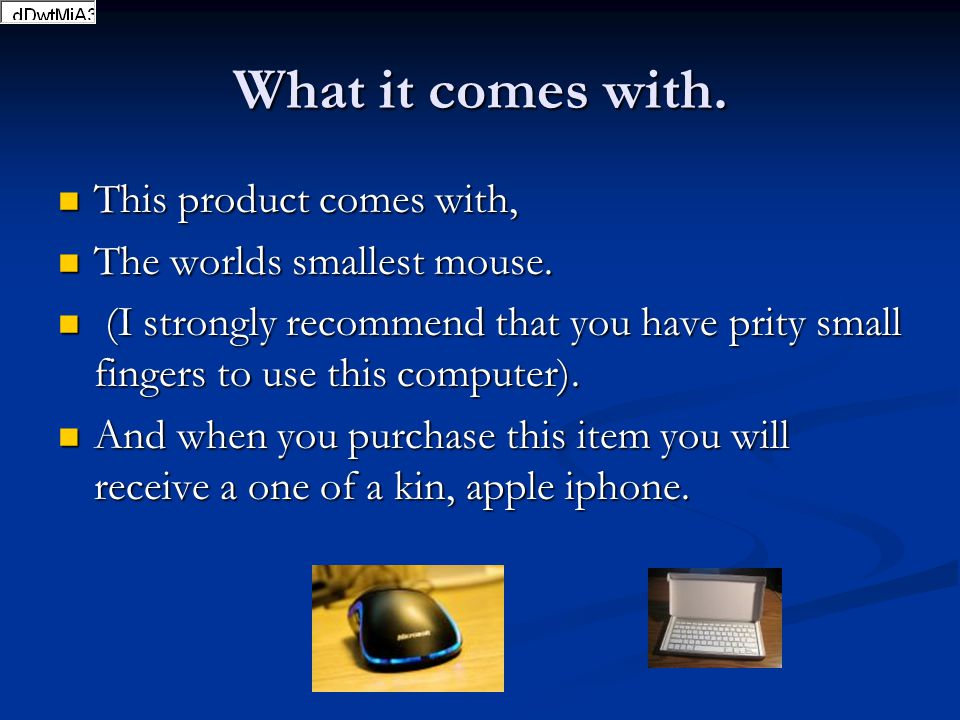 What it comes with. This product comes with, This product comes with, The worlds smallest mouse. The worlds smallest mouse. (I strongly recommend that