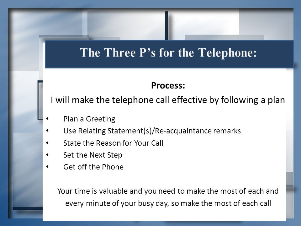 Process: I will make the telephone call effective by following a plan Plan a Greeting Use Relating Statement(s)/Re-acquaintance remarks State the Reas