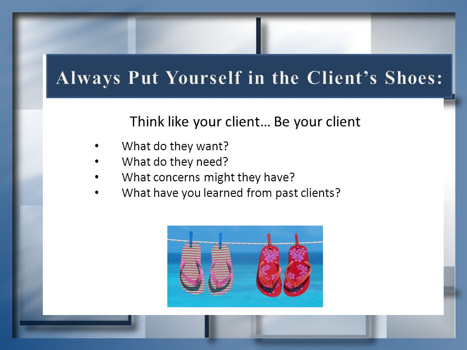 Think like your client… Be your client What do they want? What do they need? What concerns might they have? What have you learned from past clients?