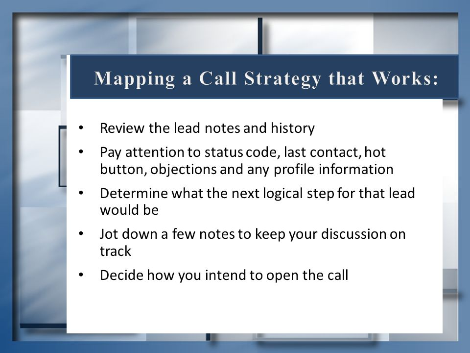 Review the lead notes and history Pay attention to status code, last contact, hot button, objections and any profile information Determine what the ne