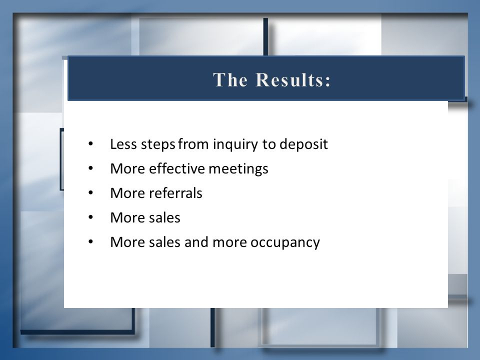 Less steps from inquiry to deposit More effective meetings More referrals More sales More sales and more occupancy