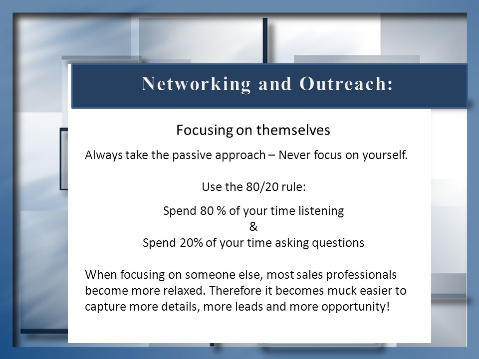 Focusing on themselves Always take the passive approach – Never focus on yourself. Use the 80/20 rule: Spend 80 % of your time listening & Spend 20% o