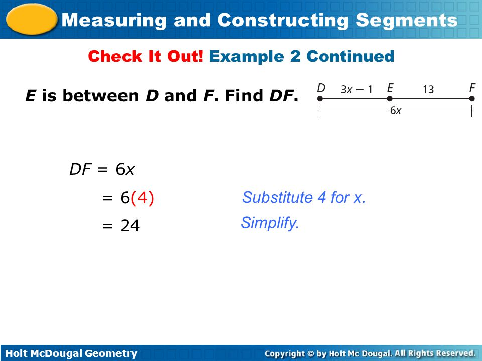Holt McDougal Geometry Measuring and Constructing Segments E is between D and F. Find DF. Check It Out! Example 2 Continued DF = 6x Substitute 4 for x