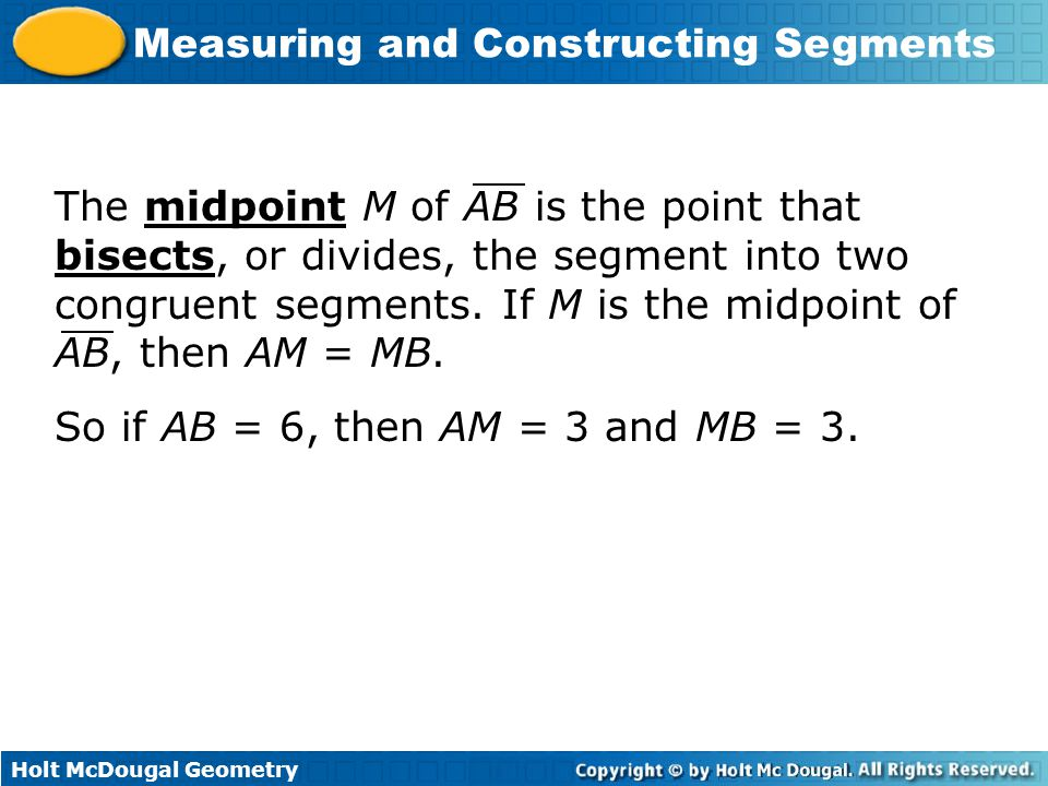 Holt McDougal Geometry Measuring and Constructing Segments The midpoint M of AB is the point that bisects, or divides, the segment into two congruent