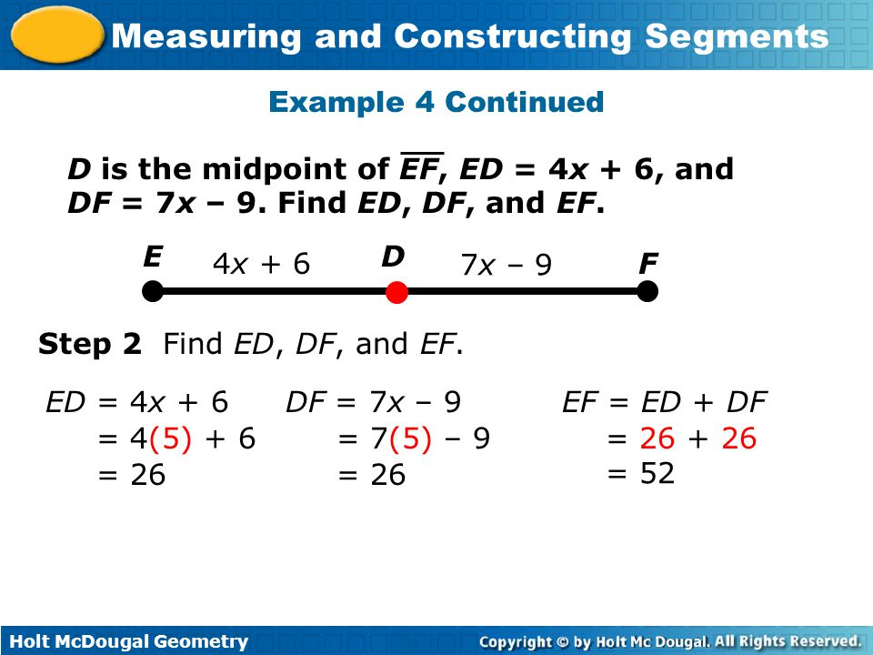 Holt McDougal Geometry Measuring and Constructing Segments Example 4 Continued D F E 4x + 6 7x – 9 ED = 4x + 6 = 4(5) + 6 = 26 DF = 7x – 9 = 7(5) – 9 = 26 EF = ED + DF = 26 + 26 = 52 Step 2 Find ED, DF, and EF.