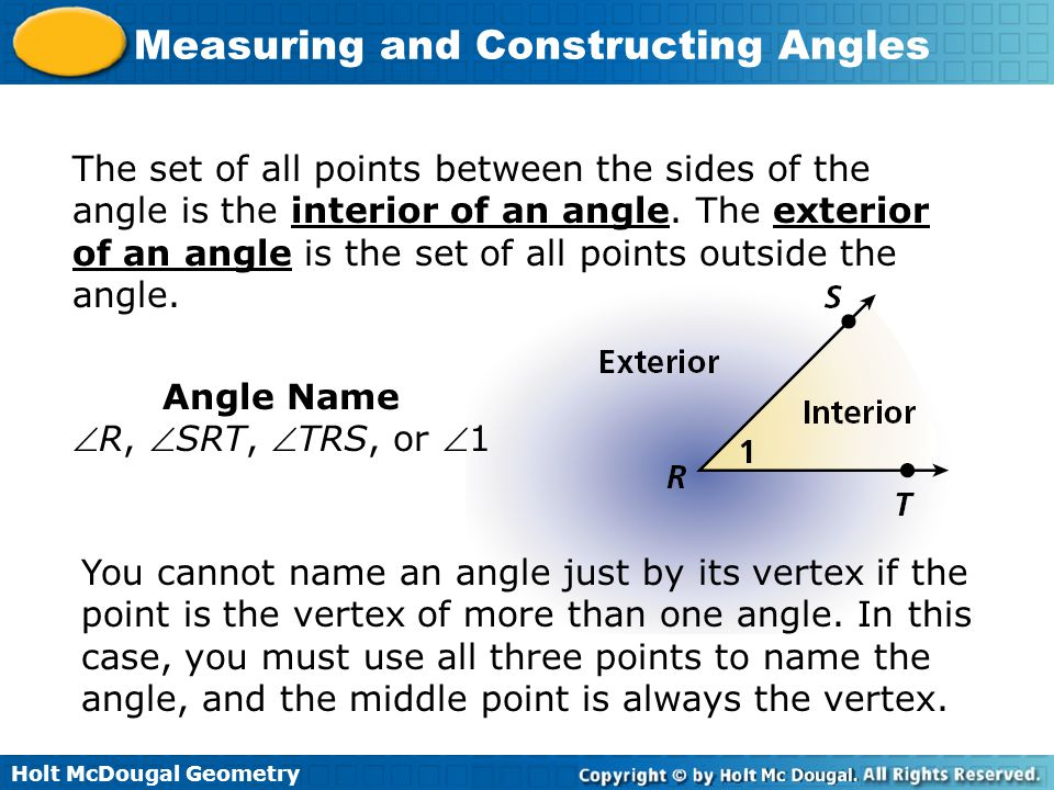 Holt McDougal Geometry Measuring and Constructing Angles The set of all points between the sides of the angle is the interior of an angle.