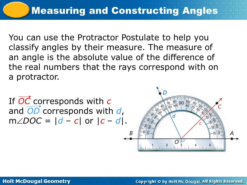 Holt McDougal Geometry Measuring and Constructing Angles You can use the Protractor Postulate to help you classify angles by their measure. The measur