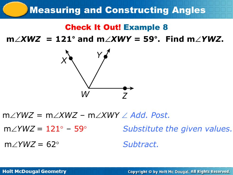Holt McDougal Geometry Measuring and Constructing Angles Check It Out! Example 8 mXWZ = 121° and mXWY = 59°. Find mYWZ. mYWZ = mXWZ – mXWY mYWZ