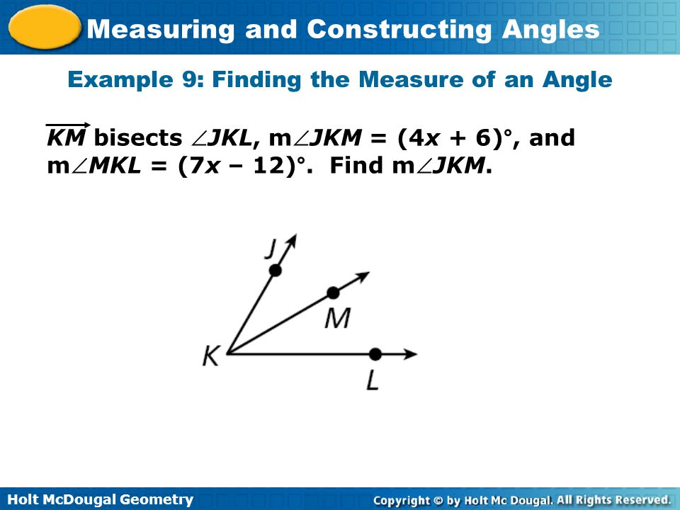 Holt McDougal Geometry Measuring and Constructing Angles Example 9: Finding the Measure of an Angle KM bisects JKL, mJKM = (4x + 6)°, and mMKL = (7x – 12)°.