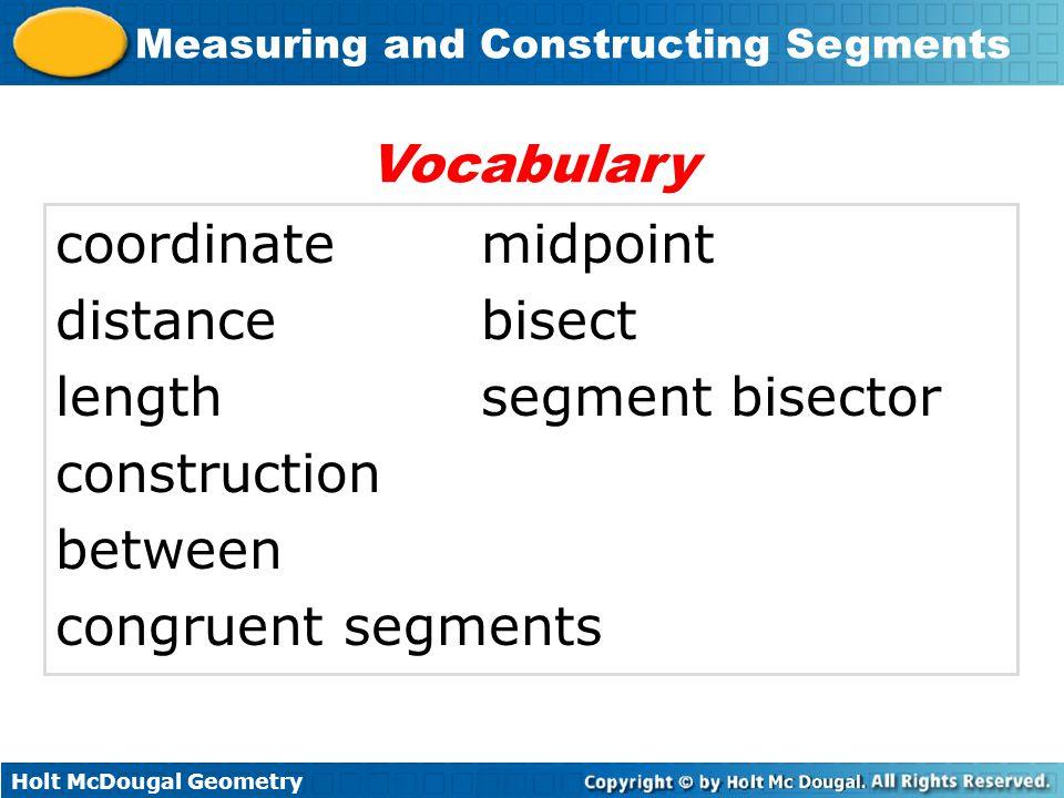Holt McDougal Geometry Measuring and Constructing Segments coordinatemidpoint distancebisect lengthsegment bisector construction between congruent segments Vocabulary