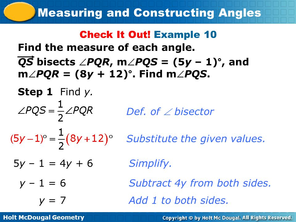 Holt McDougal Geometry Measuring and Constructing Angles Check It Out! Example 10 Find the measure of each angle. QS bisects PQR, mPQS = (5y – 1)°,