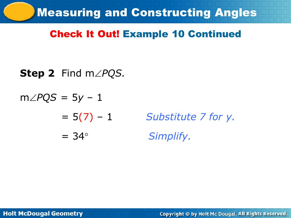 Holt McDougal Geometry Measuring and Constructing Angles Check It Out! Example 10 Continued Step 2 Find mPQS. mPQS = 5y – 1 = 5(7) – 1 = 34 Substit