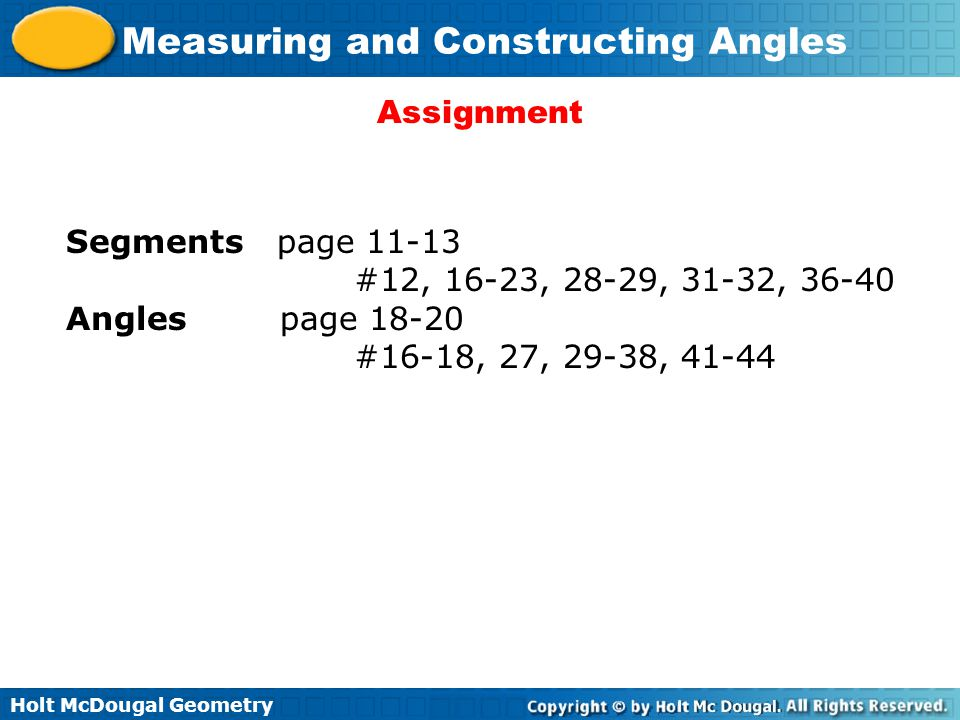 Holt McDougal Geometry Measuring and Constructing Angles Assignment Segments page 11-13 #12, 16-23, 28-29, 31-32, 36-40 Angles page 18-20 #16-18, 27,
