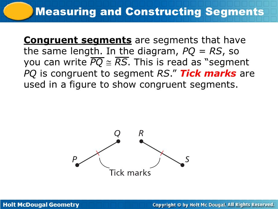 Holt McDougal Geometry Measuring and Constructing Segments Congruent segments are segments that have the same length. In the diagram, PQ = RS, so you