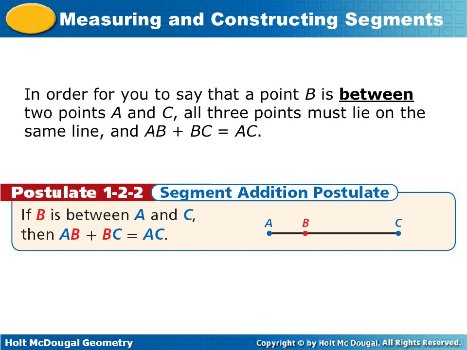 Holt McDougal Geometry Measuring and Constructing Segments In order for you to say that a point B is between two points A and C, all three points must lie on the same line, and AB + BC = AC.