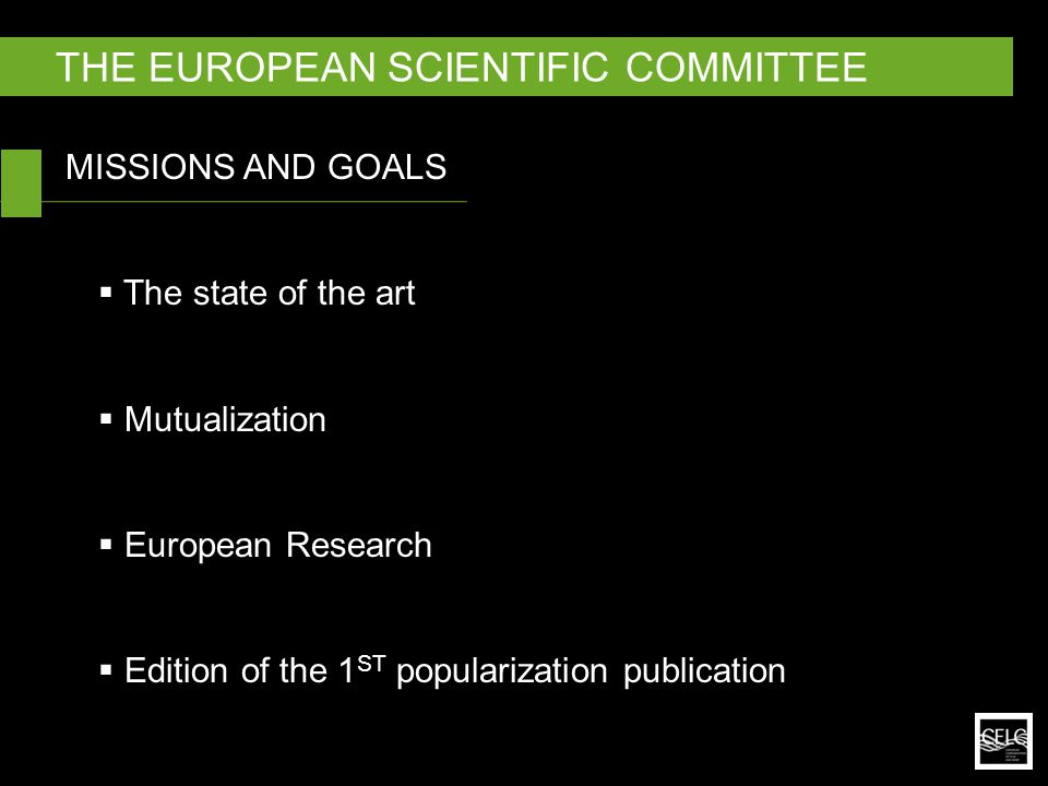 MISSIONS AND GOALS  The state of the art  Mutualization  European Research  Edition of the 1 ST popularization publication THE EUROPEAN SCIENTIFIC COMMITTEE