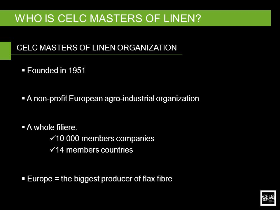 CELC creates an environment conducive to the competitiveness of industrial enterprises in an international context by  Stimulating communication  Coordinating innovation  Proposing promotional activities  Creating interest + opportunities  Encouraging dialogue between national + European public powers CELC MASTERS OF LINEN ORGANIZATION INTRODUCTION TO CELC MASTERS OF LINEN