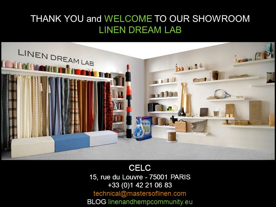 CELC 15, rue du Louvre - 75001 PARIS +33 (0)1 42 21 06 83 technical@mastersoflinen.com BLOG linenandhempcommunity.eu THANK YOU and WELCOME TO OUR SHOWROOM LINEN DREAM LAB
